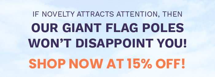 IF NOVELTY ATTRACTS ATTENTION, THEN OUR GIANT FLAG POLES WON'T DISAPPOINT YOU!